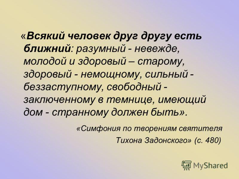 «Всякий человек друг другу есть ближний: разумный - невежде, молодой и здоровый – старому, здоровый - немощному, сильный - беззаступному, свободный - заключенному в темнице, имеющий дом - странному должен быть». «Симфония по творениям святителя Тихон