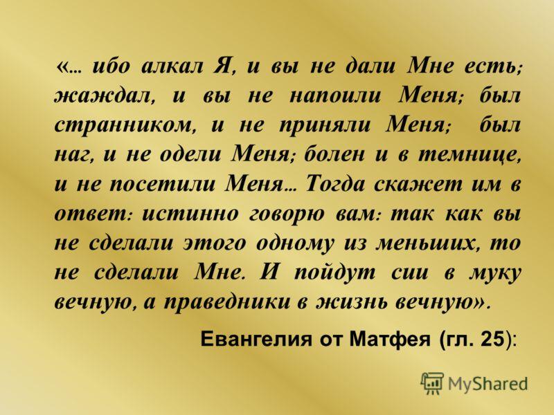 « … ибо алкал Я, и вы не дали Мне есть ; жаждал, и вы не напоили Меня ; был странником, и не приняли Меня ; был наг, и не одели Меня ; болен и в темнице, и не посетили Меня … Тогда скажет им в ответ : истинно говорю вам : так как вы не сделали этого