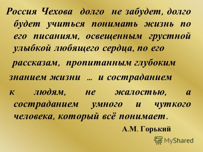 Россия Чехова долго не забудет, долго будет учиться понимать жизнь по его писаниям, освещенным грустной улыбкой любящего сердца, по его рассказам, пропитанным глубоким знанием жизни … и состраданием к людям, не жалостью, а состраданием умного и чутко