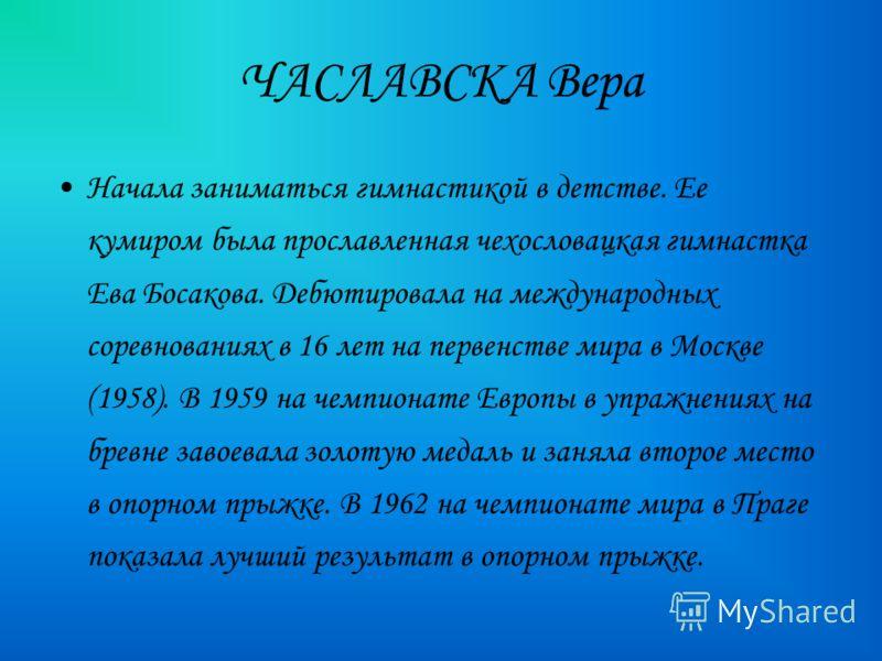 Начала заниматься гимнастикой в детстве. Ее кумиром была прославленная чехословацкая гимнастка Ева Босакова. Дебютировала на международных соревнованиях в 16 лет на первенстве мира в Москве (1958). В 1959 на чемпионате Европы в упражнениях на бревне
