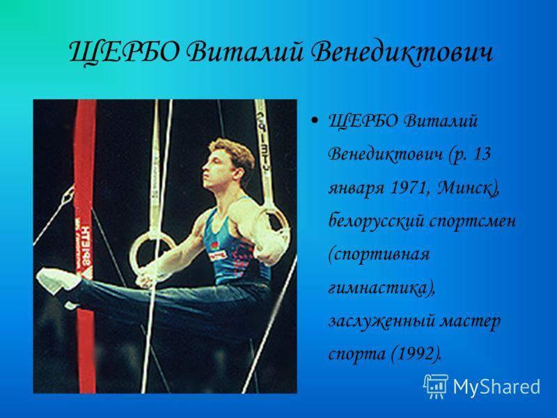 ЩЕРБО Виталий Венедиктович ЩЕРБО Виталий Венедиктович (р. 13 января 1971, Минск), белорусский спортсмен (спортивная гимнастика), заслуженный мастер спорта (1992).
