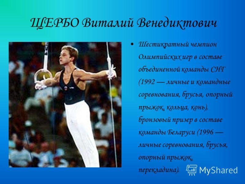 ЩЕРБО Виталий Венедиктович Шестикратный чемпион Олимпийских игр в составе объединенной команды СНГ (1992 личные и командные соревнования, брусья, опорный прыжок, кольца, конь), бронзовый призер в составе команды Беларуси (1996 личные соревнования, бр