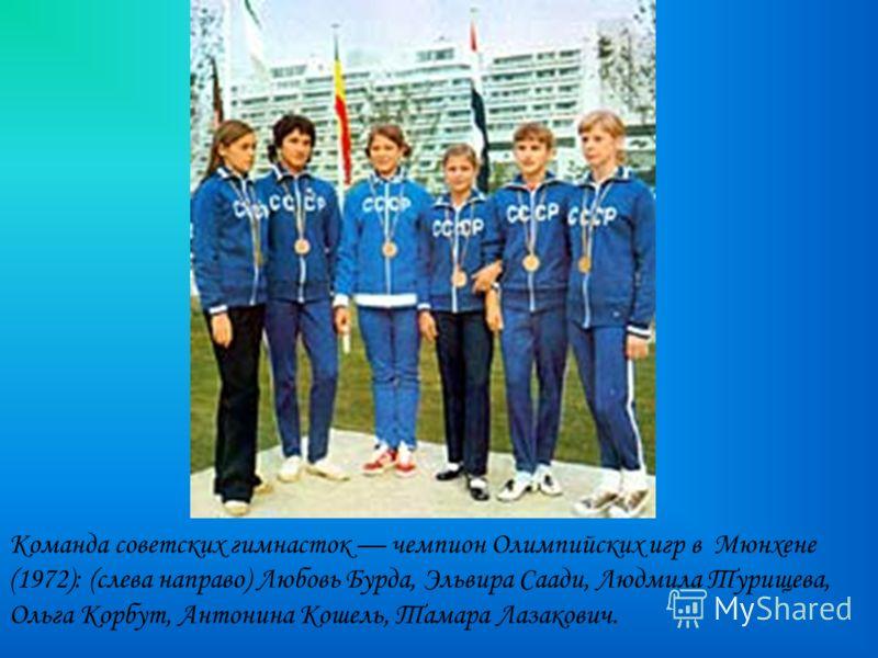 Команда советских гимнасток чемпион Олимпийских игр в Мюнхене (1972): (слева направо) Любовь Бурда, Эльвира Саади, Людмила Турищева, Ольга Корбут, Антонина Кошель, Тамара Лазакович.