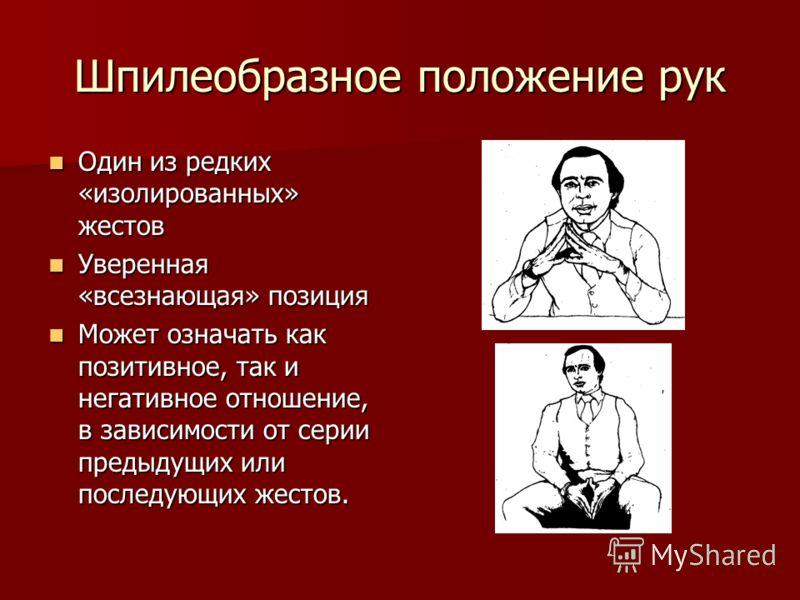 Шпилеобразное положение рук Один из редких «изолированных» жестов Один из редких «изолированных» жестов Уверенная «всезнающая» позиция Уверенная «всезнающая» позиция Может означать как позитивное, так и негативное отношение, в зависимости от серии пр