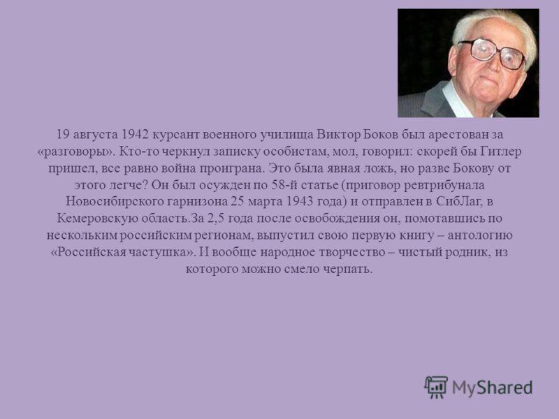 19 августа 1942 курсант военного училища Виктор Боков был арестован за «разговоры». Кто-то черкнул записку особистам, мол, говорил: скорей бы Гитлер пришел, все равно война проиграна. Это была явная ложь, но разве Бокову от этого легче? Он был осужде