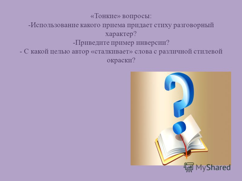 «Тонкие» вопросы: -Использование какого приема придает стиху разговорный характер? -Приведите пример инверсии? - С какой целью автор «сталкивает» слова с различной стилевой окраски?