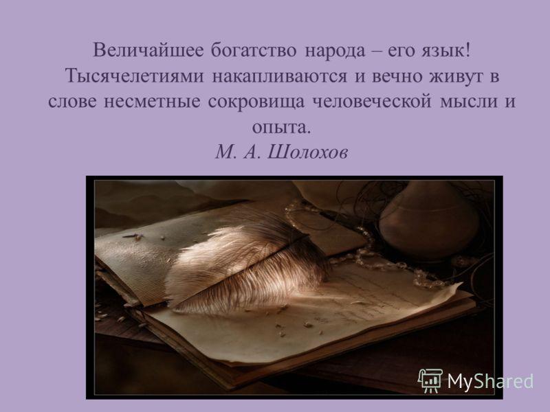 Величайшее богатство народа – его язык! Тысячелетиями накапливаются и вечно живут в слове несметные сокровища человеческой мысли и опыта. М. А. Шолохов