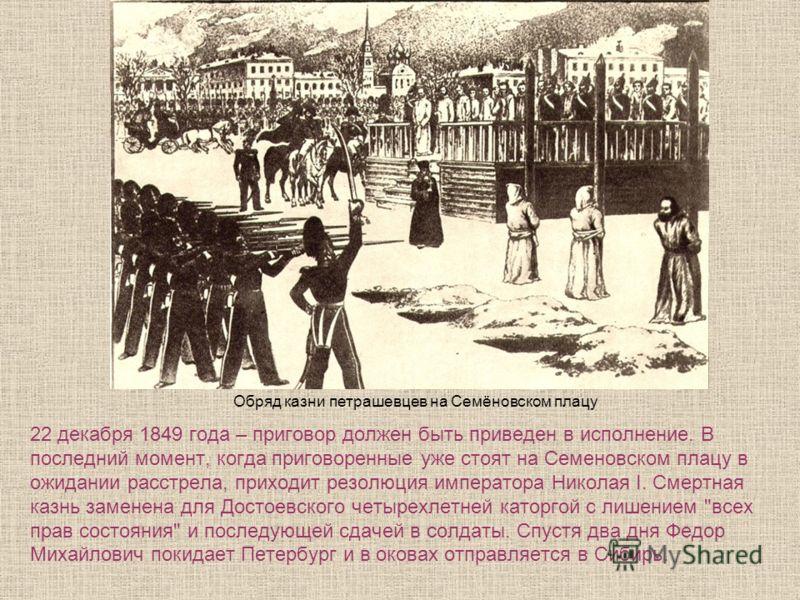 22 декабря 1849 года – приговор должен быть приведен в исполнение. В последний момент, когда приговоренные уже стоят на Семеновском плацу в ожидании расстрела, приходит резолюция императора Николая I. Смертная казнь заменена для Достоевского четырехл