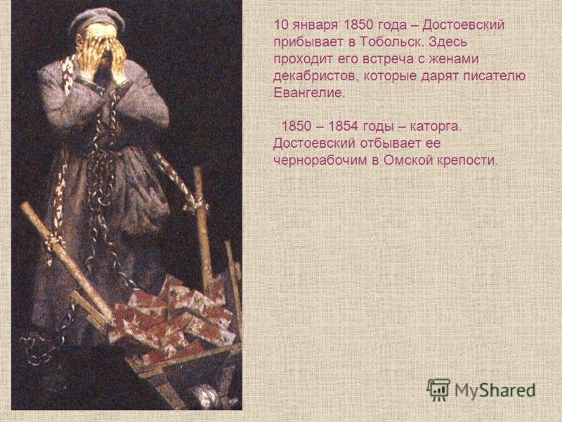 10 января 1850 года – Достоевский прибывает в Тобольск. Здесь проходит его встреча с женами декабристов, которые дарят писателю Евангелие. 1850 – 1854 годы – каторга. Достоевский отбывает ее чернорабочим в Омской крепости.