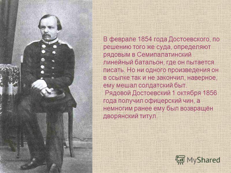В феврале 1854 года Достоевского, по решению того же суда, определяют рядовым в Семипалатинский линейный батальон, где он пытается писать. Но ни одного произведения он в ссылке так и не закончил, наверное, ему мешал солдатский быт. Рядовой Достоевски