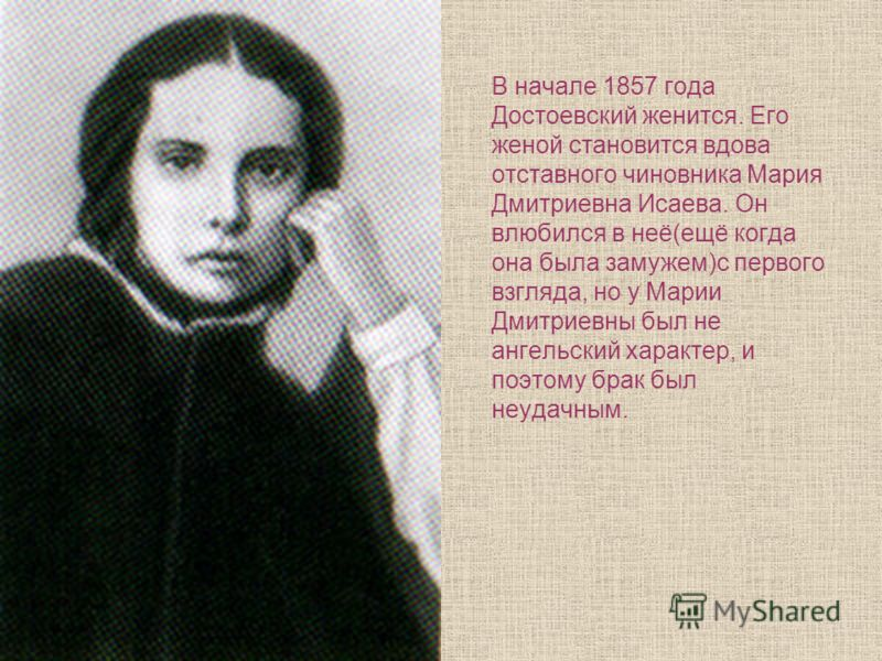 В начале 1857 года Достоевский женится. Его женой становится вдова отставного чиновника Мария Дмитриевна Исаева. Он влюбился в неё(ещё когда она была замужем)с первого взгляда, но у Марии Дмитриевны был не ангельский характер, и поэтому брак был неуд