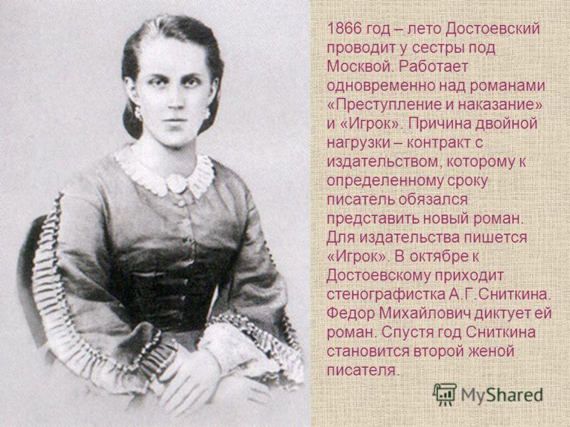 1866 год – лето Достоевский проводит у сестры под Москвой. Работает одновременно над романами «Преступление и наказание» и «Игрок». Причина двойной нагрузки – контракт с издательством, которому к определенному сроку писатель обязался представить новы