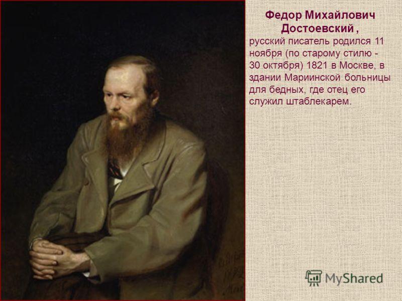 Федор Михайлович Достоевский, русский писатель родился 11 ноября (по старому стилю - 30 октября) 1821 в Москве, в здании Мариинской больницы для бедных, где отец его служил штаблекарем.