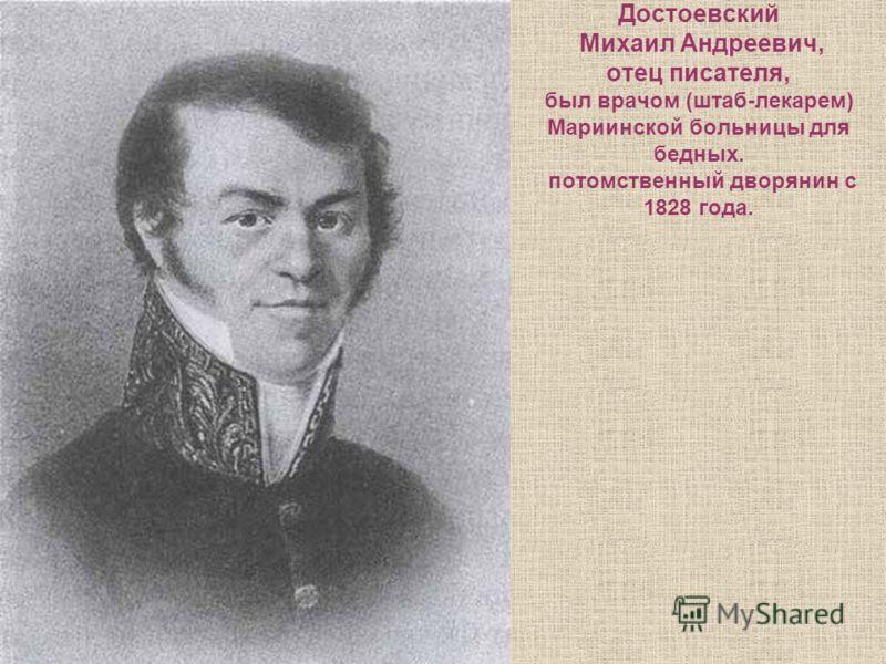 Достоевский Михаил Андреевич, отец писателя, был врачом (штаб-лекарем) Мариинской больницы для бедных. потомственный дворянин с 1828 года.