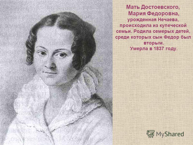 Мать Достоевского, Мария Федоровна, урожденная Нечаева, происходила из купеческой семьи. Родила семерых детей, среди которых сын Федор был вторым. Умерла в 1837 году.