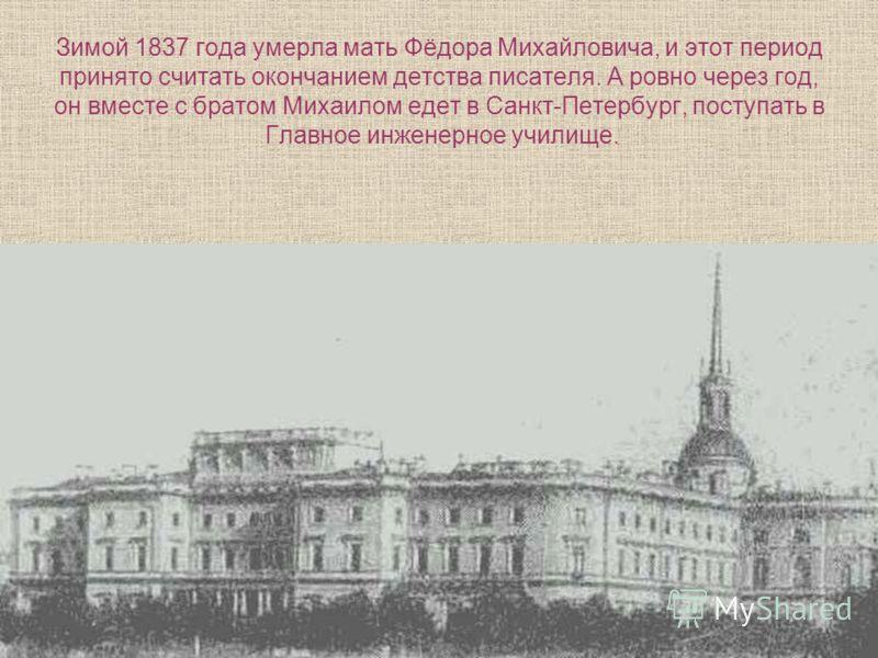 Зимой 1837 года умерла мать Фёдора Михайловича, и этот период принято считать окончанием детства писателя. А ровно через год, он вместе с братом Михаилом едет в Санкт-Петербург, поступать в Главное инженерное училище.