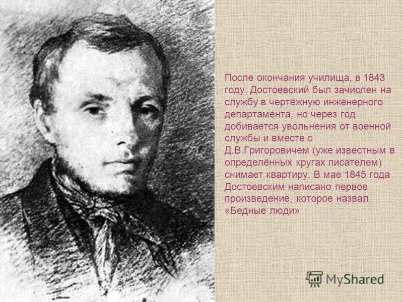 После окончания училища, в 1843 году, Достоевский был зачислен на службу в чертёжную инженерного департамента, но через год добивается увольнения от военной службы и вместе с Д.В.Григоровичем (уже известным в определённых кругах писателем) снимает кв