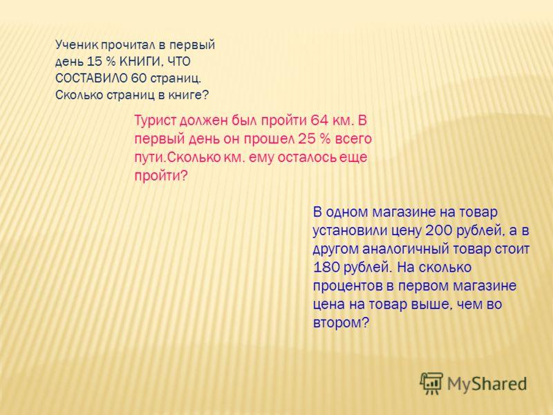 Ученик прочитал в первый день 15 % КНИГИ, ЧТО СОСТАВИЛО 60 страниц. Сколько страниц в книге? В одном магазине на товар установили цену 200 рублей, а в другом аналогичный товар стоит 180 рублей. На сколько процентов в первом магазине цена на товар выш