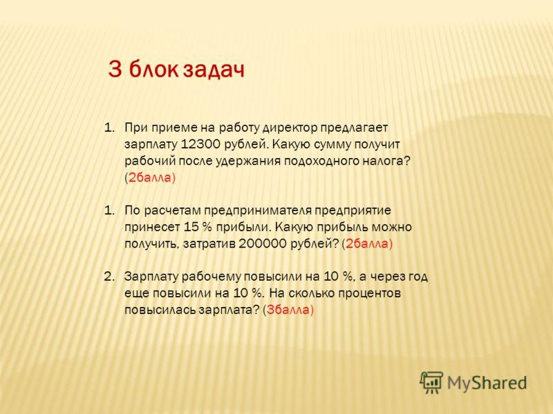 3 блок задач 1.При приеме на работу директор предлагает зарплату 12300 рублей. Какую сумму получит рабочий после удержания подоходного налога? (2балла) 1.По расчетам предпринимателя предприятие принесет 15 % прибыли. Какую прибыль можно получить, зат