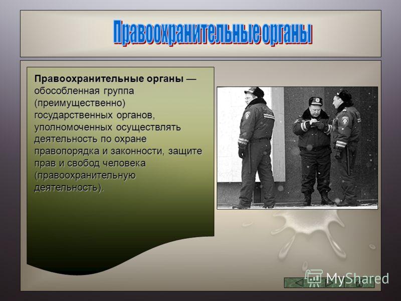Правоохранительные органы обособленная группа (преимущественно) государственных органов, уполномоченных осуществлять деятельность по охране правопорядка и законности, защите прав и свобод человека (правоохранительную деятельность).