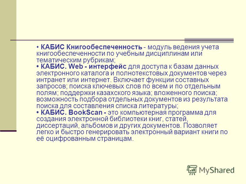 КАБИС Книгообеспеченность - модуль ведения учета книгообеспеченности по учебным дисциплинам или тематическим рубрикам; КАБИС. Web - интерфейс для доступа к базам данных электронного каталога и полнотекстовых документов через интранет или интернет. Вк