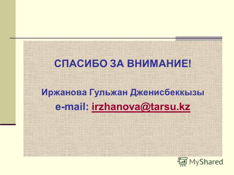 СПАСИБО ЗА ВНИМАНИЕ! Иржанова Гульжан Дженисбеккызы e-mail: irzhanova@tarsu.kzirzhanova@tarsu.kz