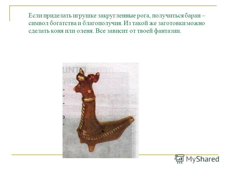 Если приделать игрушке закругленные рога, получиться баран – символ богатства и благополучия. Из такой же заготовки можно сделать коня или оленя. Все зависит от твоей фантазии.