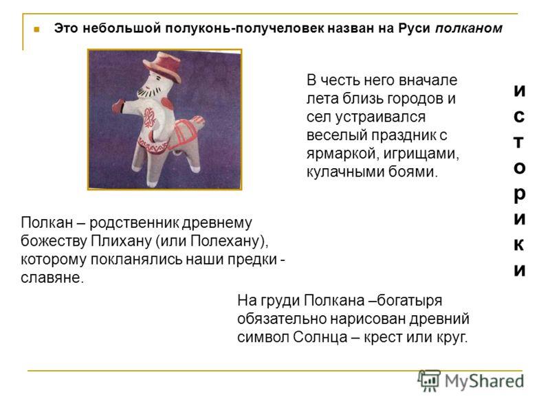 Это небольшой полуконь-получеловек назван на Руси полканом Полкан – родственник древнему божеству Плихану (или Полехану), которому покланялись наши предки - славяне. В честь него вначале лета близь городов и сел устраивался веселый праздник с ярмарко