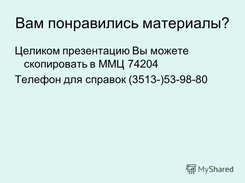 Вам понравились материалы? Целиком презентацию Вы можете скопировать в ММЦ 74204 Телефон для справок (3513-)53-98-80