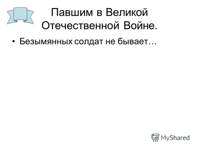 Павшим в Великой Отечественной Войне. Безымянных солдат не бывает…