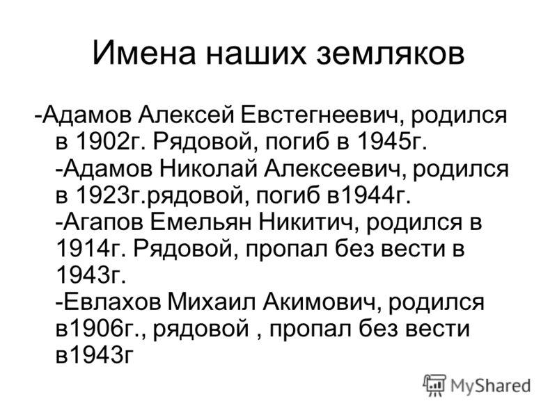 Имена наших земляков -Адамов Алексей Евстегнеевич, родился в 1902г. Рядовой, погиб в 1945г. -Адамов Николай Алексеевич, родился в 1923г.рядовой, погиб в1944г. -Агапов Емельян Никитич, родился в 1914г. Рядовой, пропал без вести в 1943г. -Евлахов Михаи