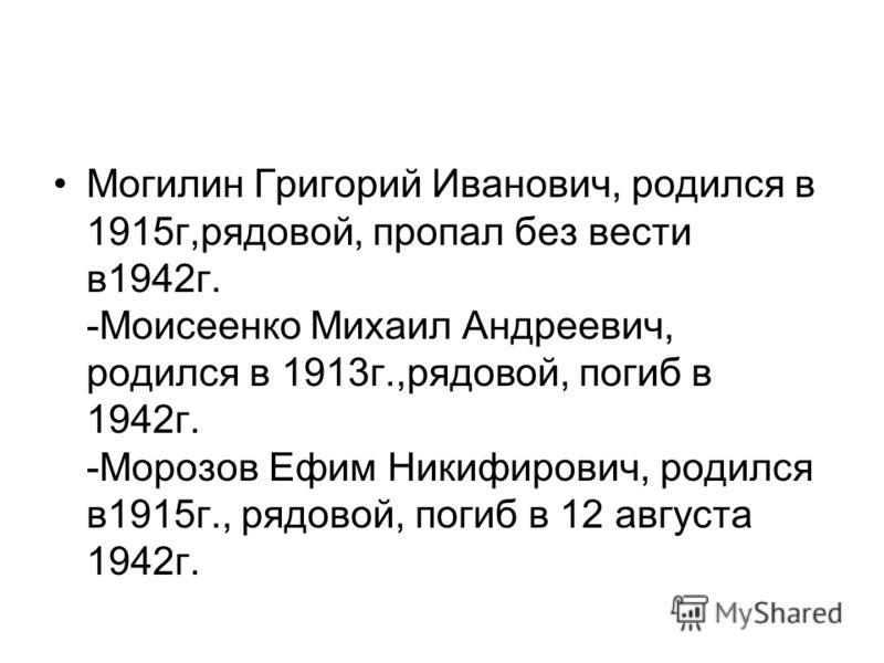 Могилин Григорий Иванович, родился в 1915г,рядовой, пропал без вести в1942г. -Моисеенко Михаил Андреевич, родился в 1913г.,рядовой, погиб в 1942г. -Морозов Ефим Никифирович, родился в1915г., рядовой, погиб в 12 августа 1942г.