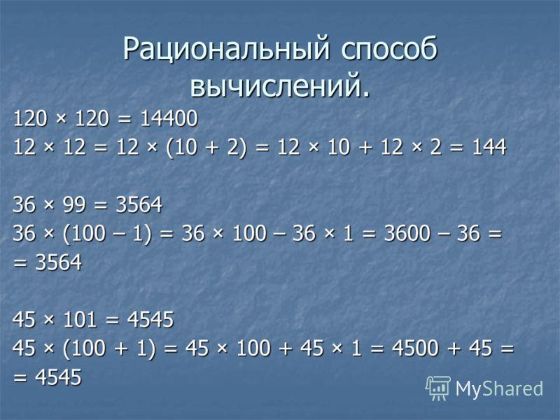 Рациональный способ вычислений. 120 × 120 = 14400 12 × 12 = 12 × (10 + 2) = 12 × 10 + 12 × 2 = 144 36 × 99 = 3564 36 × (100 – 1) = 36 × 100 – 36 × 1 = 3600 – 36 = = 3564 45 × 101 = 4545 45 × (100 + 1) = 45 × 100 + 45 × 1 = 4500 + 45 = = 4545