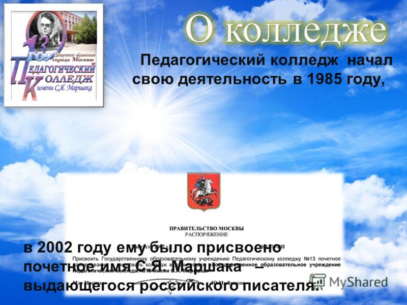 Педагогический колледж начал свою деятельность в 1985 году, в 2002 году ему было присвоено почетное имя С.Я. Маршака – выдающегося российского писателя.