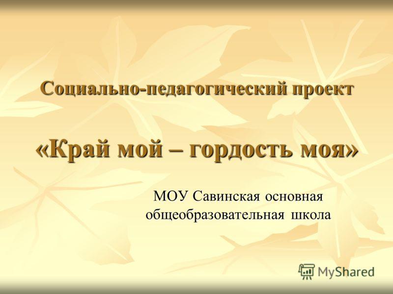 Социально-педагогический проект «Край мой – гордость моя» МОУ Савинская основная общеобразовательная школа