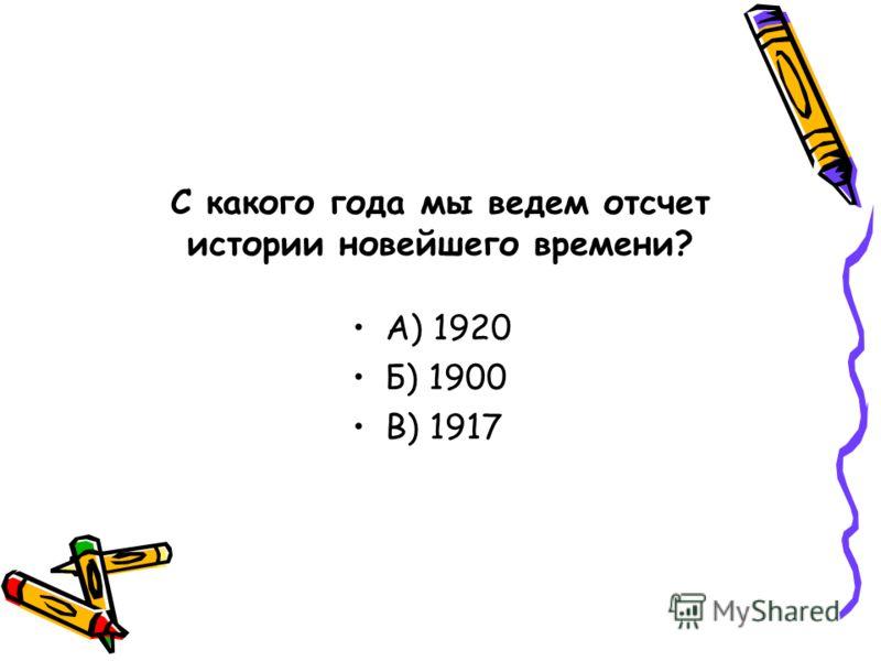 С какого года мы ведем отсчет истории новейшего времени? А) 1920 Б) 1900 В) 1917