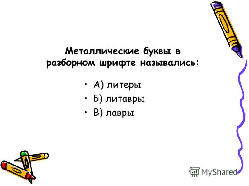 Металлические буквы в разборном шрифте назывались: А) литеры Б) литавры В) лавры