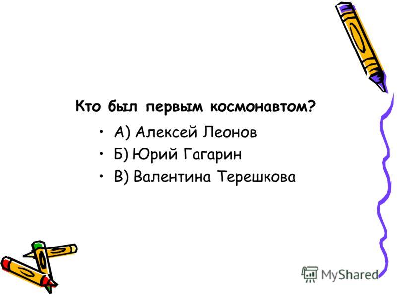 Кто был первым космонавтом? А) Алексей Леонов Б) Юрий Гагарин В) Валентина Терешкова