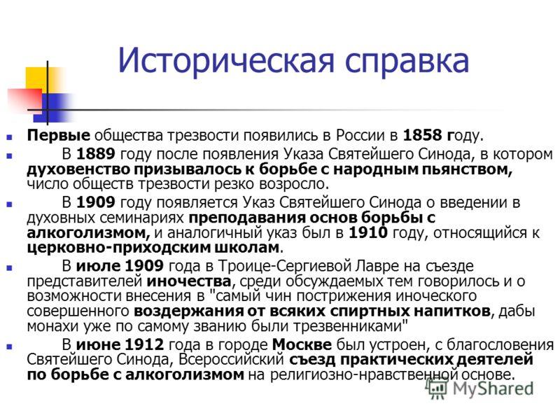 Историческая справка Первые общества трезвости появились в России в 1858 году. В 1889 году после появления Указа Святейшего Синода, в котором духовенство призывалось к борьбе с народным пьянством, число обществ трезвости резко возросло. В 1909 году п