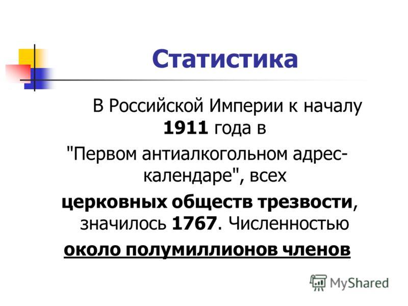 Статистика В Российской Империи к началу 1911 года в Первом антиалкогольном адрес- календаре, всех церковных обществ трезвости, значилось 1767. Численностью около полумиллионов членов
