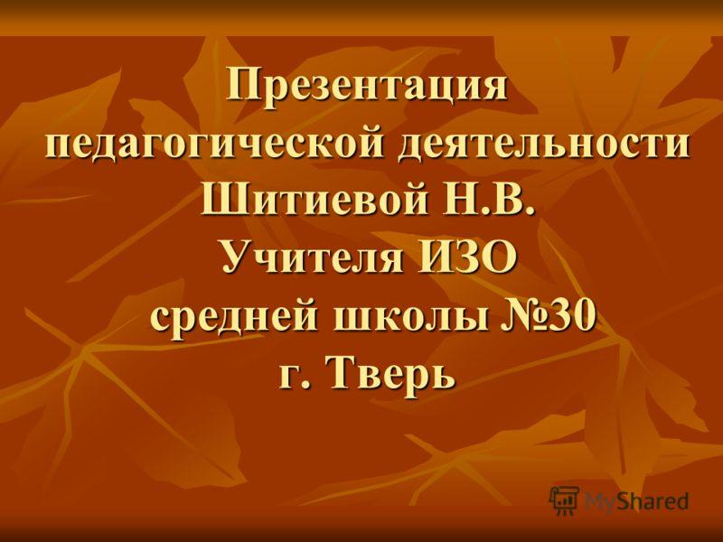 Презентация педагогической деятельности Шитиевой Н.В. Учителя ИЗО средней школы 30 г. Тверь