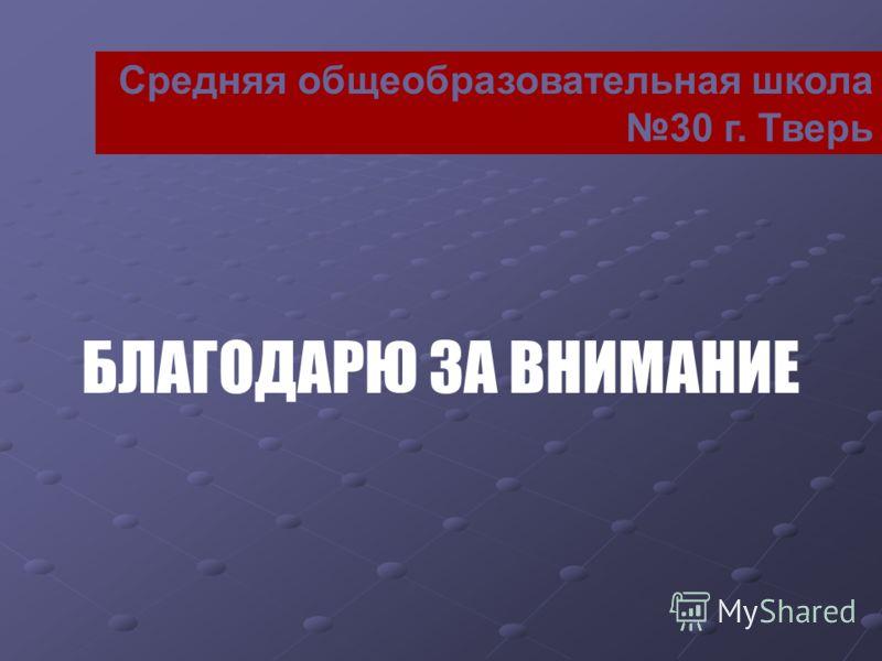 Средняя общеобразовательная школа 30 г. Тверь БЛАГОДАРЮ ЗА ВНИМАНИЕ
