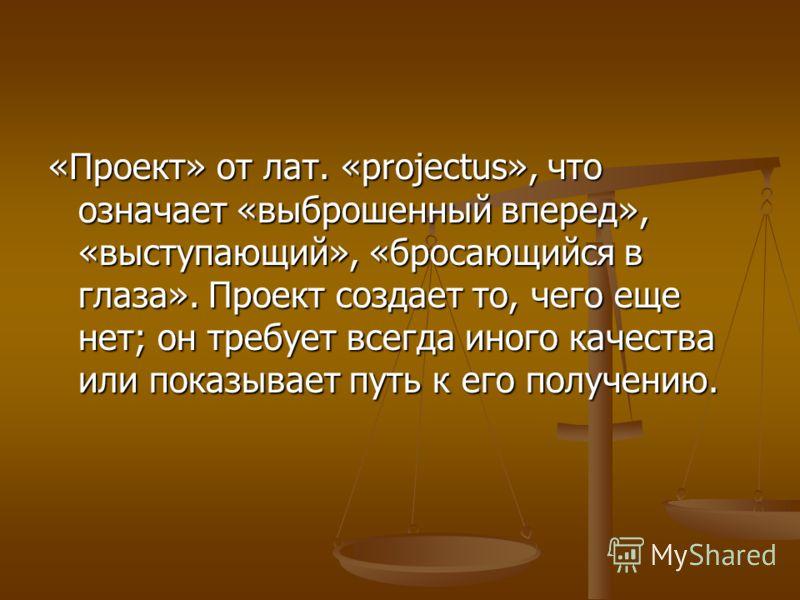 «Проект» от лат. «projectus», что означает «выброшенный вперед», «выступающий», «бросающийся в глаза». Проект создает то, чего еще нет; он требует всегда иного качества или показывает путь к его получению.
