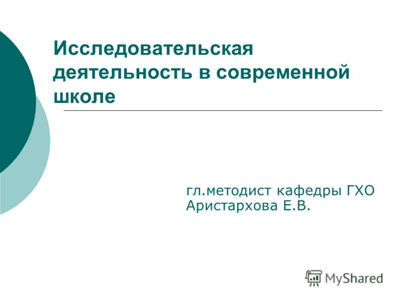 Исследовательская деятельность в современной школе гл.методист кафедры ГХО Аристархова Е.В.