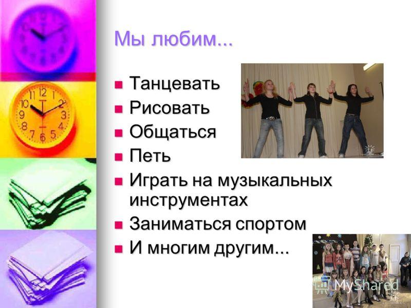 Мы любим... Танцевать Танцевать Рисовать Рисовать Общаться Общаться Петь Петь Играть на музыкальных инструментах Играть на музыкальных инструментах Заниматься спортом Заниматься спортом И многим другим... И многим другим...