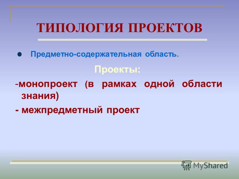 ТИПОЛОГИЯ ПРОЕКТОВ Проекты: -монопроект ( в рамках одной области знания) - межпредметный проект Предметно-содержательная область.