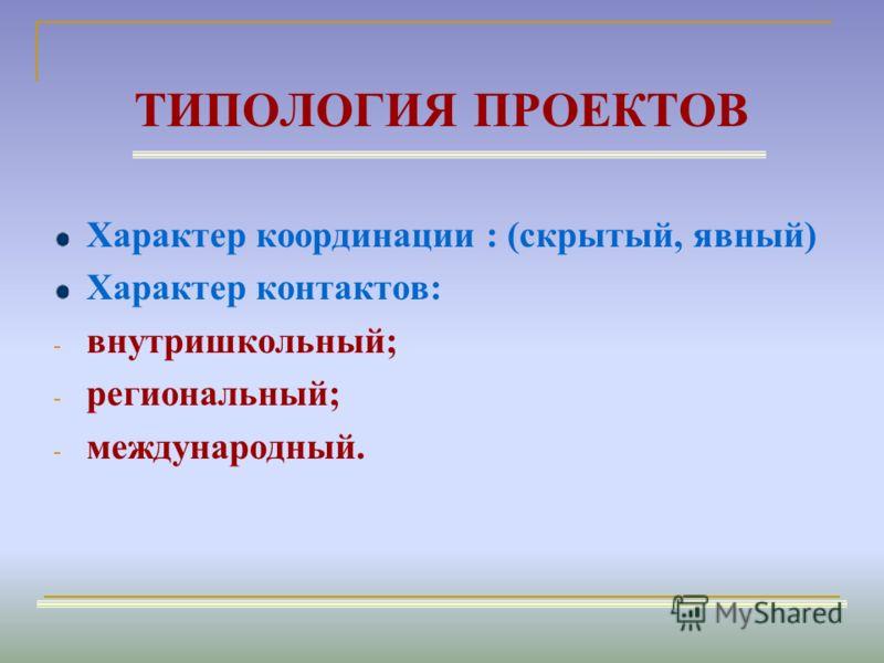 ТИПОЛОГИЯ ПРОЕКТОВ Характер координации : (скрытый, явный) Характер контактов: - внутришкольный; - региональный; - международный.