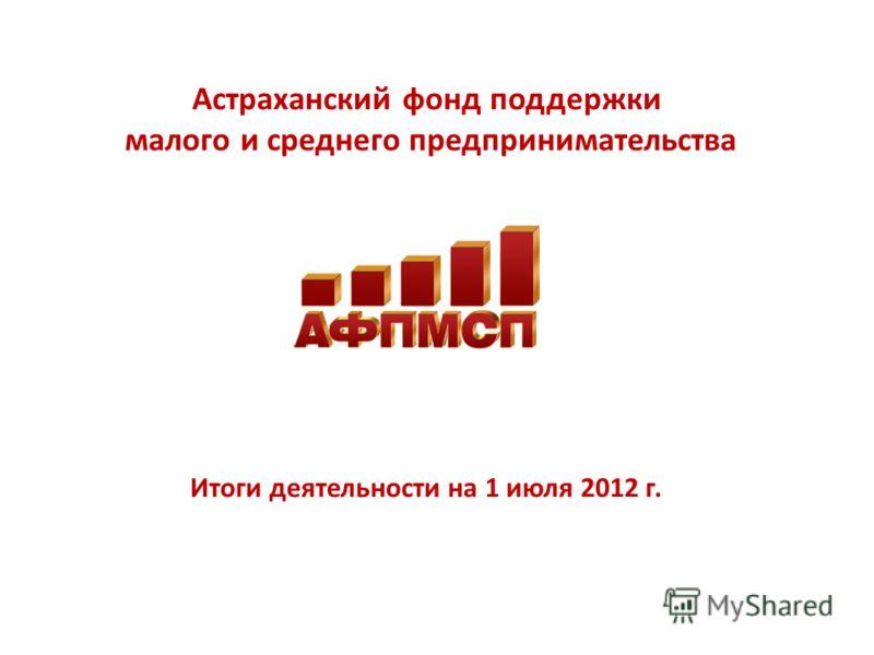 Астраханский фонд поддержки малого и среднего предпринимательства Итоги деятельности на 1 июля 2012 г.