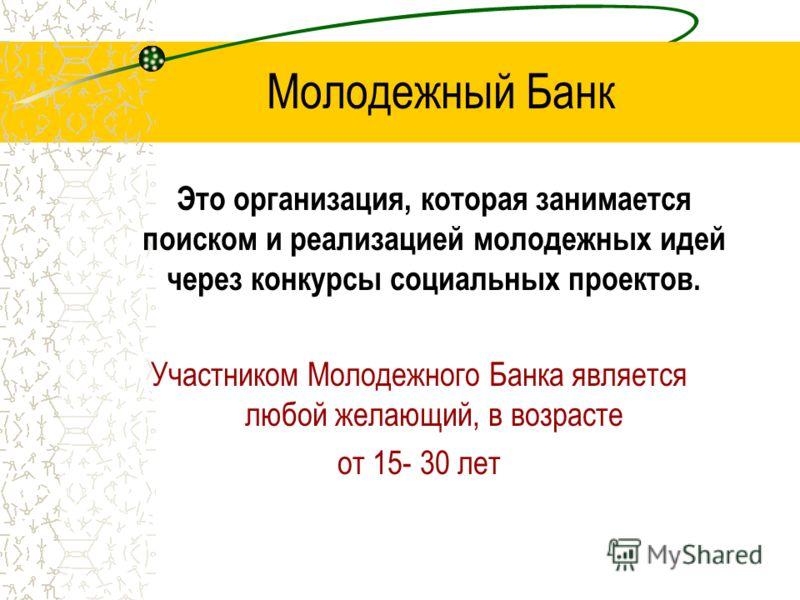 Молодежный Банк Это организация, которая занимается поиском и реализацией молодежных идей через конкурсы социальных проектов. Участником Молодежного Банка является любой желающий, в возрасте от 15- 30 лет