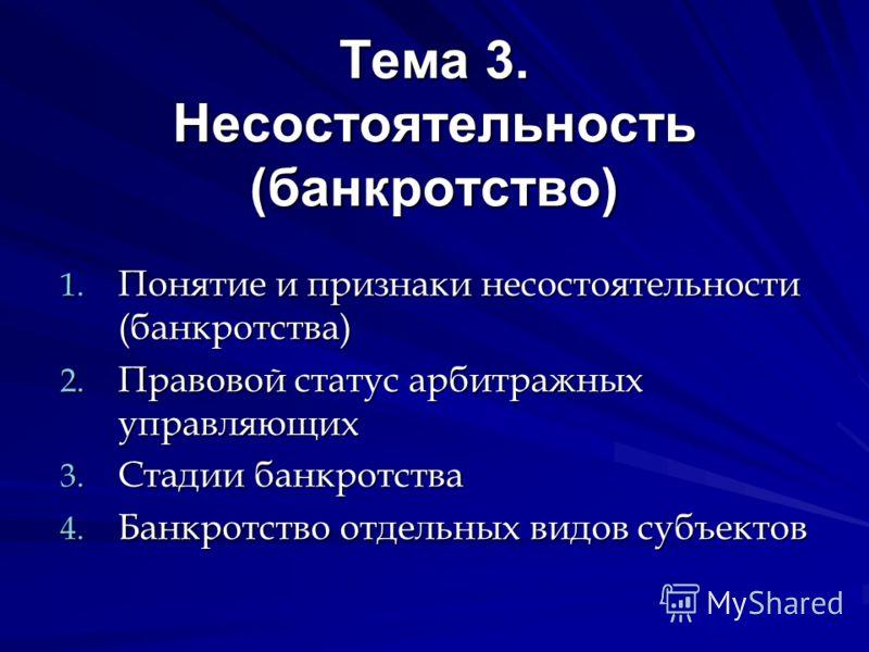 Тема 3. Несостоятельность (банкротство) 1. Понятие и признаки несостоятельности (банкротства) 2. Правовой статус арбитражных управляющих 3. Стадии банкротства 4. Банкротство отдельных видов субъектов